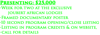 Presenting: $25,000 -Week for two at the exclusive joubert african lodges -Framed documentary poster -10 second program opening/close listing -Listing in program credits & on website, -call for details