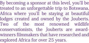 By becoming a sponsor at this level, you'll be treated to an unforgettable trip to Botswana, Africa where you'll be staying at beautiful lodges created and owned by the Jouberts. Two of the most renowned wildlife conservationists, the Jouberts are award-winners filmmakers that have researched and explored Africa for over 25 years.