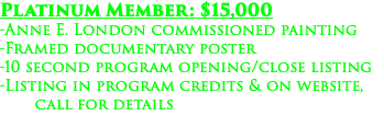 Platinum Member: $15,000 -Anne E. London commissioned painting -Framed documentary poster -10 second program opening/close listing -Listing in program credits & on website, call for details