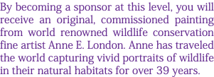 By becoming a sponsor at this level, you will receive an original, commissioned painting from world renowned wildlife conservation fine artist Anne E. London. Anne has traveled the world capturing vivid portraits of wildlife in their natural habitats for over 39 years.