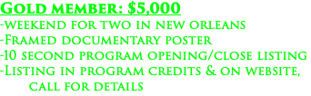 Gold member: $5,000 -weekend for two in new orleans -Framed documentary poster -10 second program opening/close listing -Listing in program credits & on website, call for details