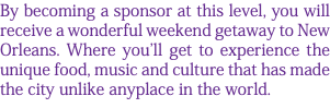 By becoming a sponsor at this level, you will receive a wonderful weekend getaway to New Orleans. Where you'll get to experience the unique food, music and culture that has made the city unlike anyplace in the world.