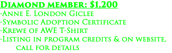 Diamond member: $1,200 -Anne E. London Giclee -Symbolic Adoption Certificate -Krewe of AWE T-Shirt -Listing in program credits & on website, call for details