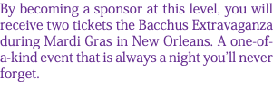 By becoming a sponsor at this level, you will receive two tickets the Bacchus Extravaganza during Mardi Gras in New Orleans. A one-of-a-kind event that is always a night you'll never forget.