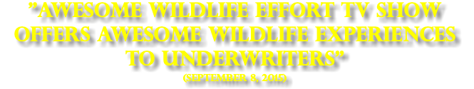 """Awesome Wildlife Effort TV show offers Awesome Wildlife Experiences to Underwriters"" (SEPTEMBER 8, 2015)"